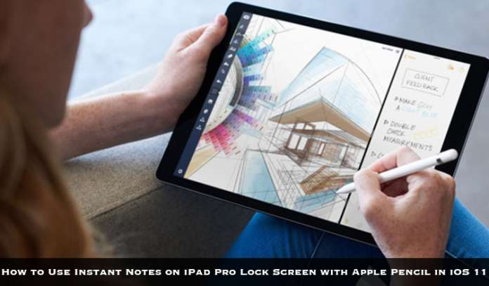 How to Use Instant Notes on iPad Pro Lock Screen with Apple Pencil in iOS 11