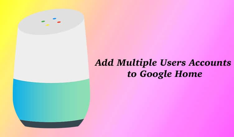 How to Add Multiple User Accounts to Google Home
